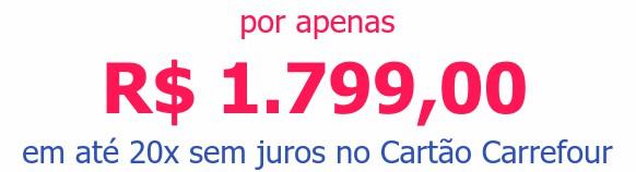 por apenas R$ 1.799,00em até 20x sem juros no Cartão Carrefour