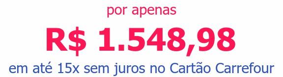 por apenas R$ 1.548,98em até 15x sem juros no Cartão Carrefour