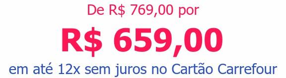 De R$  769,00 porR$ 659,00em até 12x sem juros no Cartão Carrefour
