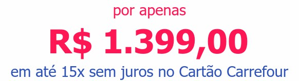 por apenas R$ 1.399,00em até 15x sem juros no Cartão Carrefour