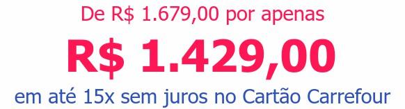De R$ 1.679,00 por apenasR$ 1.429,00em até 15x sem juros no Cartão Carrefour