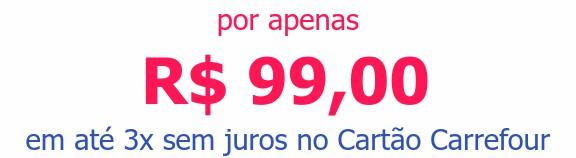 por apenas R$ 99,00em até 3x sem juros no Cartão Carrefour