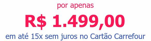 por apenas R$ 1.499,00em até 15x sem juros no Cartão Carrefour