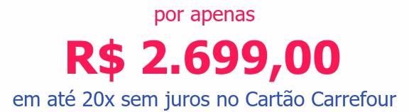 por apenas R$ 2.699,00em até 20x sem juros no Cartão Carrefour