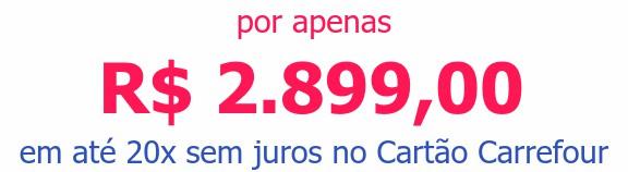 por apenas R$ 2.899,00em até 20x sem juros no Cartão Carrefour