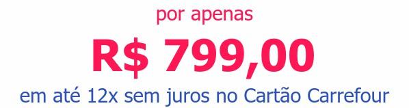 por apenas R$ 799,00em até 12x sem juros no Cartão Carrefour