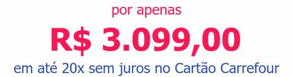 por apenas R$ 3.099,00em até 20x sem juros no Cartão Carrefour
