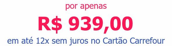 por apenas R$ 939,00em até 12x sem juros no Cartão Carrefour
