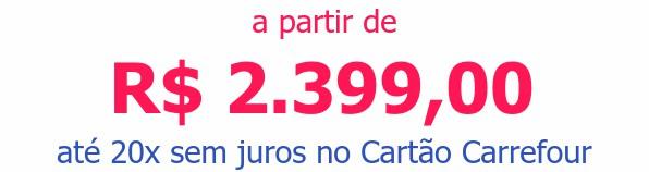 a partir de R$ 2.399,00até 20x sem juros no Cartão Carrefour