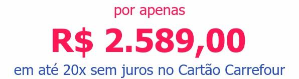 por apenas R$ 2.589,00em até 20x sem juros no Cartão Carrefour