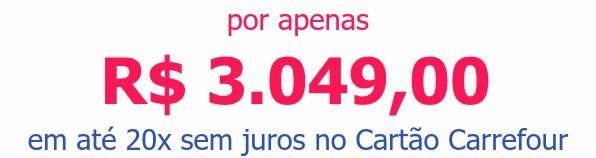 por apenas R$ 3.049,00em até 20x sem juros no Cartão Carrefour