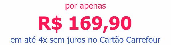 por apenas R$ 169,90em até 4x sem juros no Cartão Carrefour