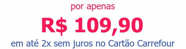 por apenas R$ 109,90em até 2x sem juros no Cartão Carrefour