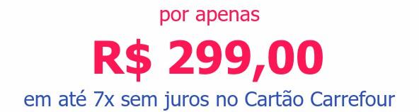 por apenas R$ 299,00em até 7x sem juros no Cartão Carrefour