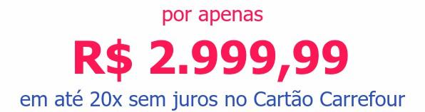 por apenas R$ 2.999,99em até 20x sem juros no Cartão Carrefour