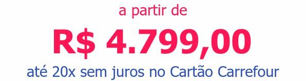 a partir de R$ 4.799,00até 20x sem juros no Cartão Carrefour