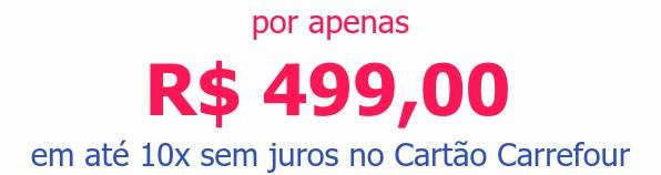 por apenas R$ 499,00em até 10x sem juros no Cartão Carrefour