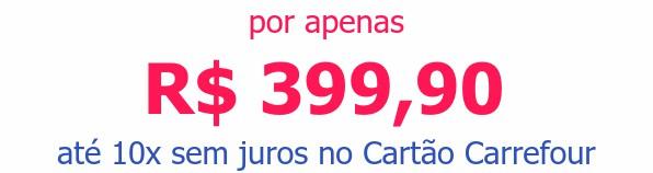 por apenas R$ 399,90 até 10x sem juros no Cartão Carrefour