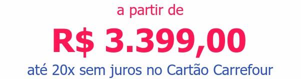 a partir de R$ 3.399,00 até 20x sem juros no Cartão Carrefour