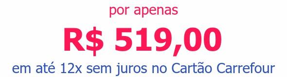 por apenas R$ 519,00em até 12x sem juros no Cartão Carrefour