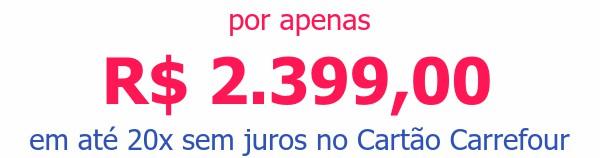 por apenas R$ 2.399,00em até 20x sem juros no Cartão Carrefour