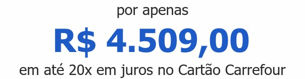 por apenas R$ 4.509,00em até 20x em juros no Cartão Carrefour
