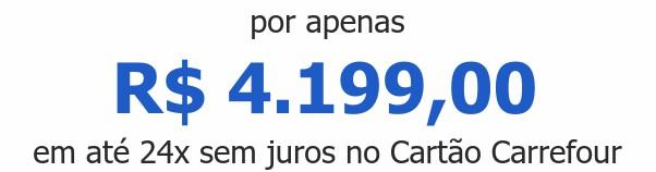 por apenas R$ 4.199,00em até 24x sem juros no Cartão Carrefour